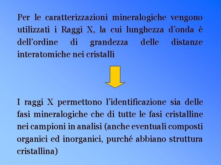 Per le caratterizzazioni mineralogiche vengono utilizzati i Raggi X, la cui lunghezza d'onda è