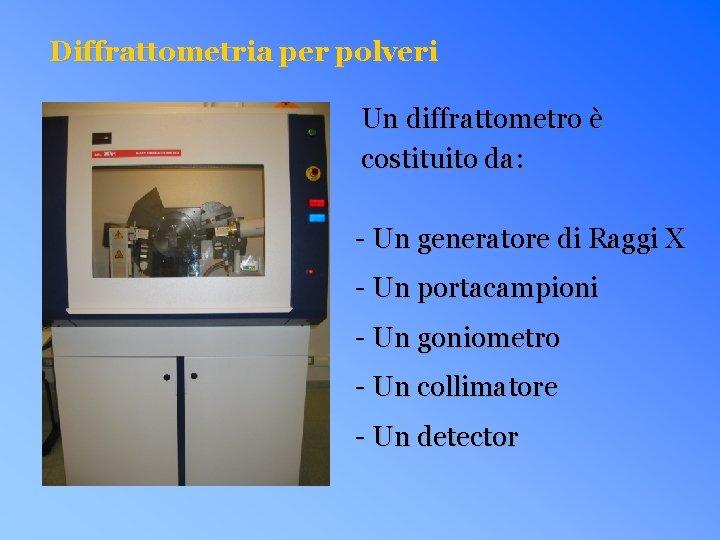 Diffrattometria per polveri Un diffrattometro è costituito da: - Un generatore di Raggi X
