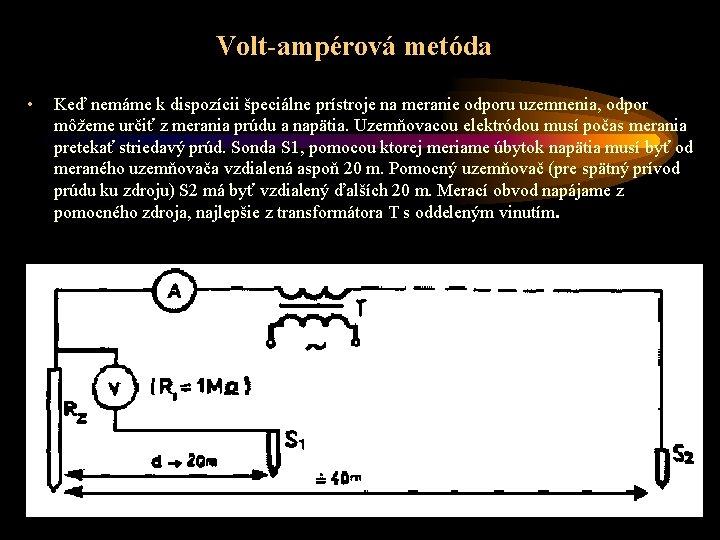 Volt-ampérová metóda • Keď nemáme k dispozícii špeciálne prístroje na meranie odporu uzemnenia, odpor