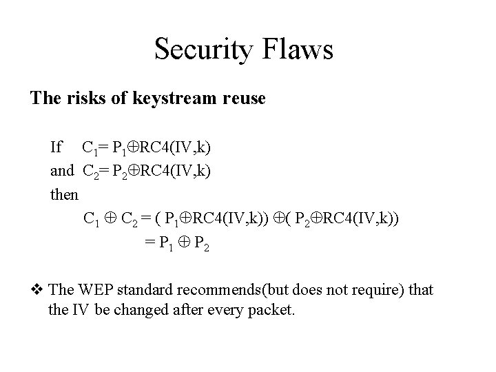 Security Flaws The risks of keystream reuse If C 1= P 1 RC 4(IV,