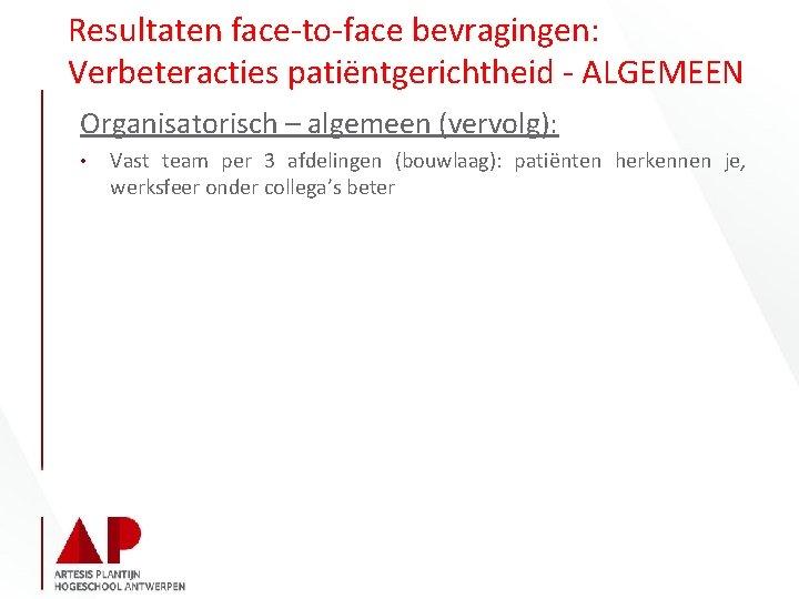 Resultaten face-to-face bevragingen: Verbeteracties patiëntgerichtheid - ALGEMEEN Organisatorisch – algemeen (vervolg): • Vast team