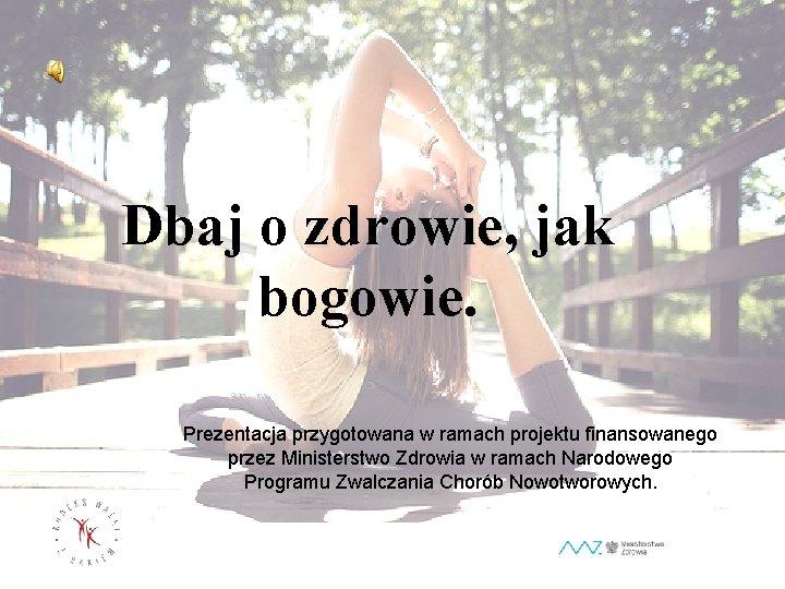 Dbaj o zdrowie, zdrowie jak bogowie. Prezentacja przygotowana w ramach projektu finansowanego przez Ministerstwo
