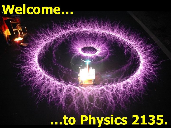 Welcome… …to Physics 2135.