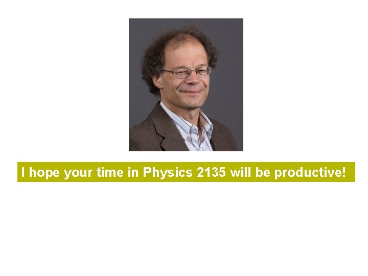 I hope your time in Physics 2135 will be productive!