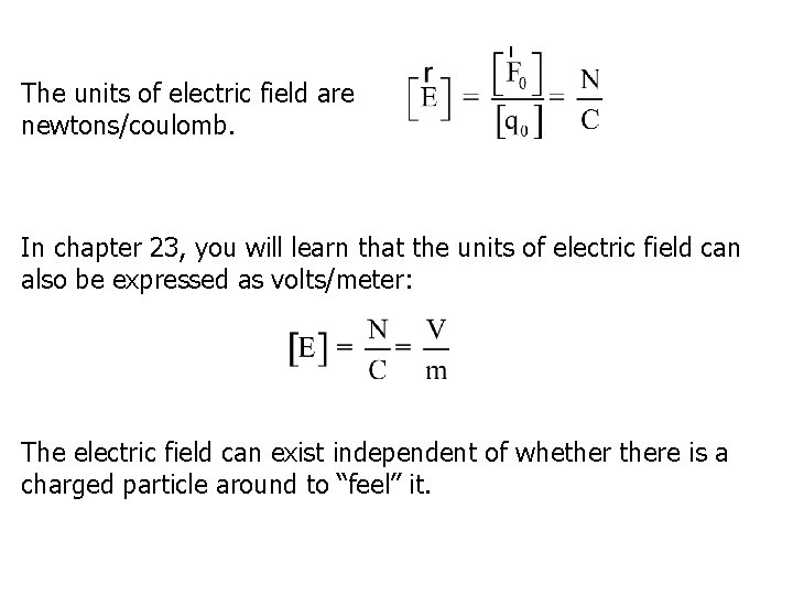 The units of electric field are newtons/coulomb. In chapter 23, you will learn that