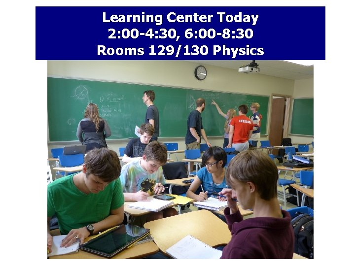Learning Center Today 2: 00 -4: 30, 6: 00 -8: 30 Rooms 129/130 Physics