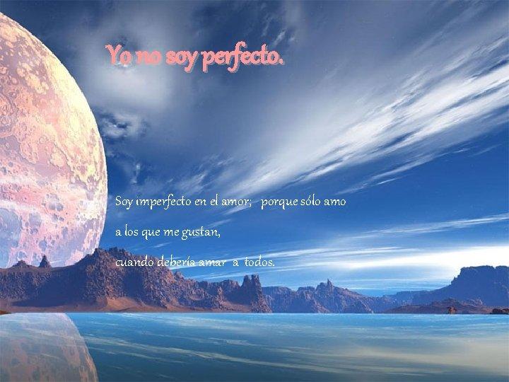 Yo no soy perfecto. Soy imperfecto en el amor; porque sólo amo a los