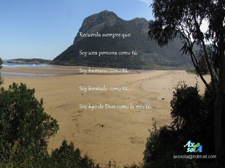 Recuerda siempre que: Soy una persona como tú. Soy humano como tú. Soy limitado
