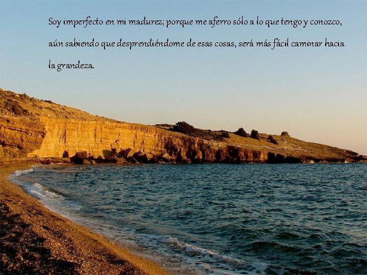 Soy imperfecto en mi madurez; porque me aferro sólo a lo que tengo y