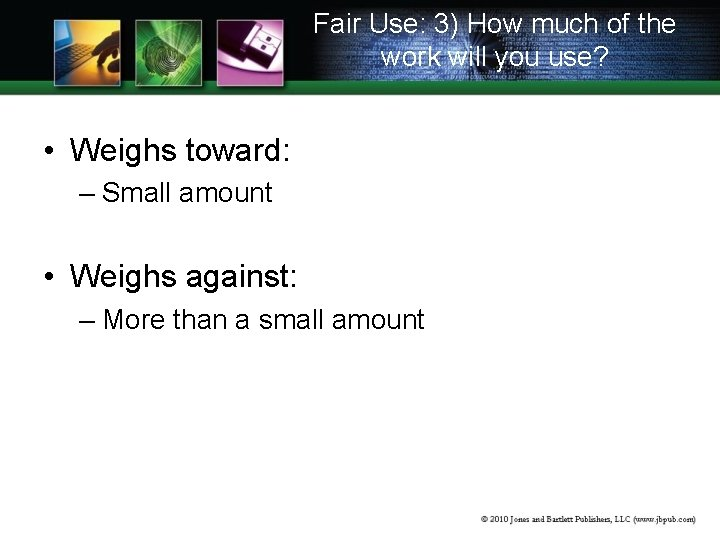 Fair Use: 3) How much of the work will you use? • Weighs toward: