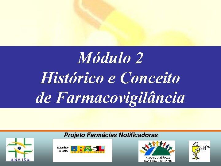 Módulo 2 Histórico e Conceito de Farmacovigilância Projeto Farmácias Notificadoras Ministério da Saúde