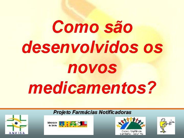 Como são desenvolvidos os novos medicamentos? Projeto Farmácias Notificadoras Ministério da Saúde