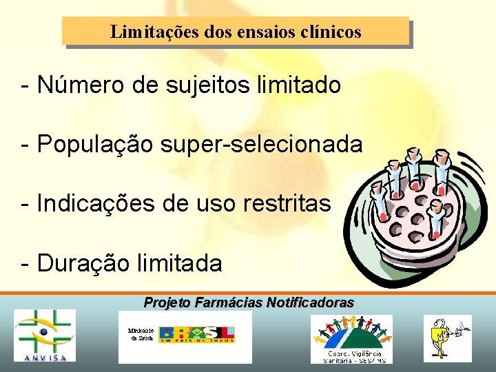 Limitações dos ensaios clínicos - Número de sujeitos limitado - População super-selecionada - Indicações