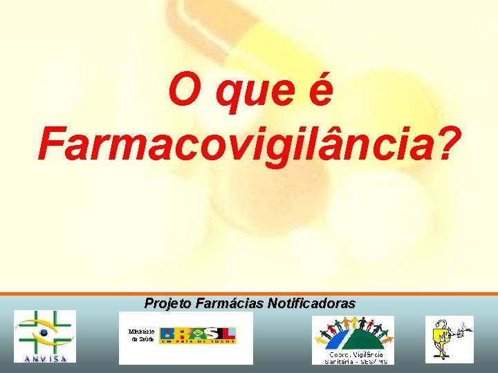 O que é Farmacovigilância? Projeto Farmácias Notificadoras Ministério da Saúde
