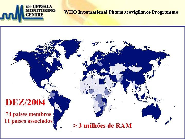 WHO International Pharmacovigilance Programme DEZ/2004 74 países membros Projeto Farmácias Notificadoras 11 países associados