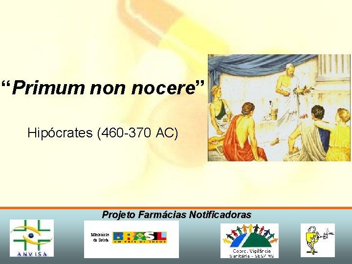 """""""Primum non nocere"""" Hipócrates (460 -370 AC) Projeto Farmácias Notificadoras Ministério da Saúde"""