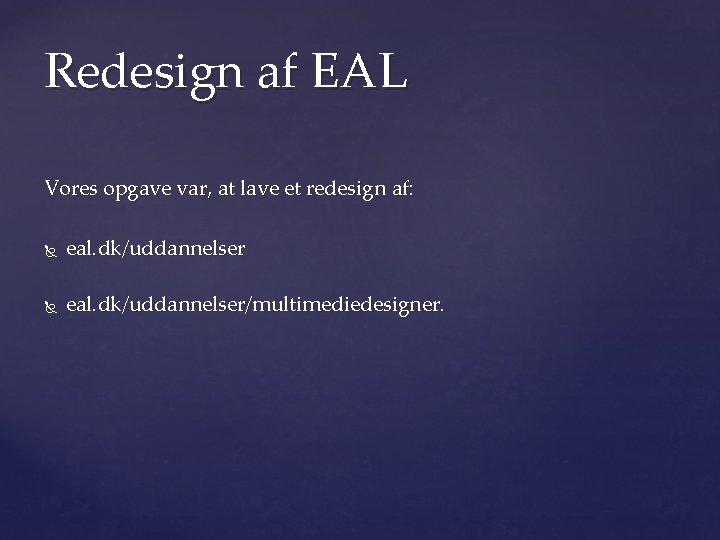 Redesign af EAL Vores opgave var, at lave et redesign af: eal. dk/uddannelser/multimediedesigner.