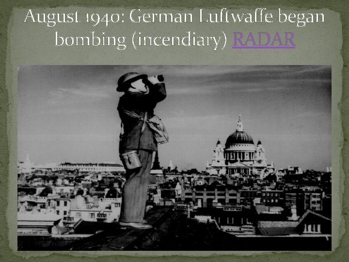 August 1940: German Luftwaffe began bombing (incendiary) RADAR
