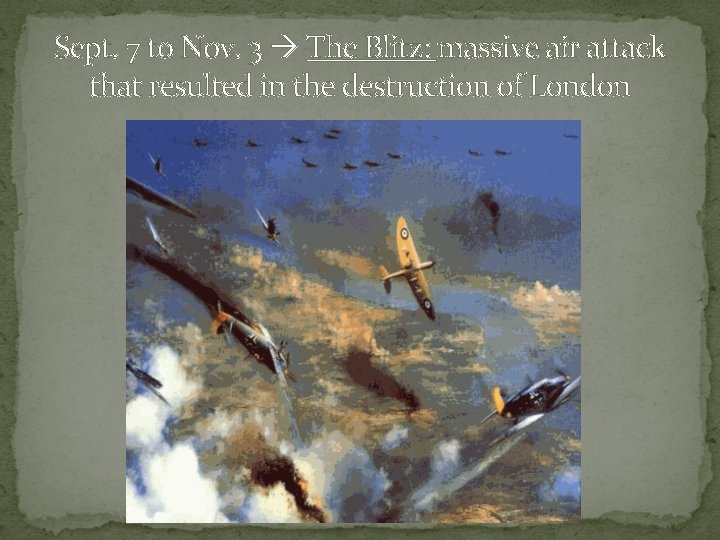 Sept. 7 to Nov. 3 The Blitz: massive air attack that resulted in the