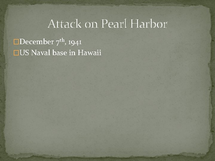 Attack on Pearl Harbor �December 7 th, 1941 �US Naval base in Hawaii