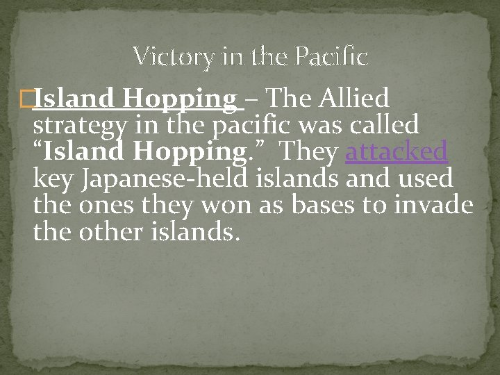 Victory in the Pacific �Island Hopping – The Allied strategy in the pacific was