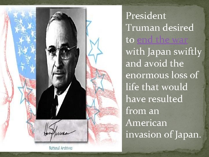 President Truman desired to end the war with Japan swiftly and avoid the enormous