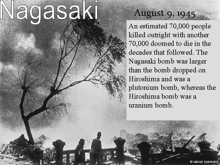 August 9, 1945 An estimated 70, 000 people killed outright with another 70, 000