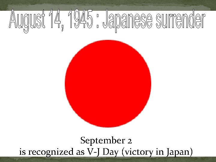 September 2 is recognized as V-J Day (victory in Japan)