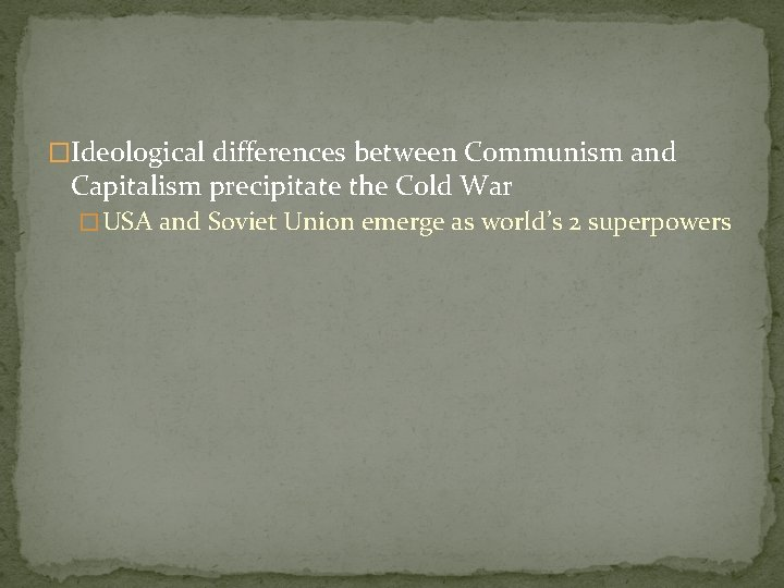 �Ideological differences between Communism and Capitalism precipitate the Cold War � USA and Soviet