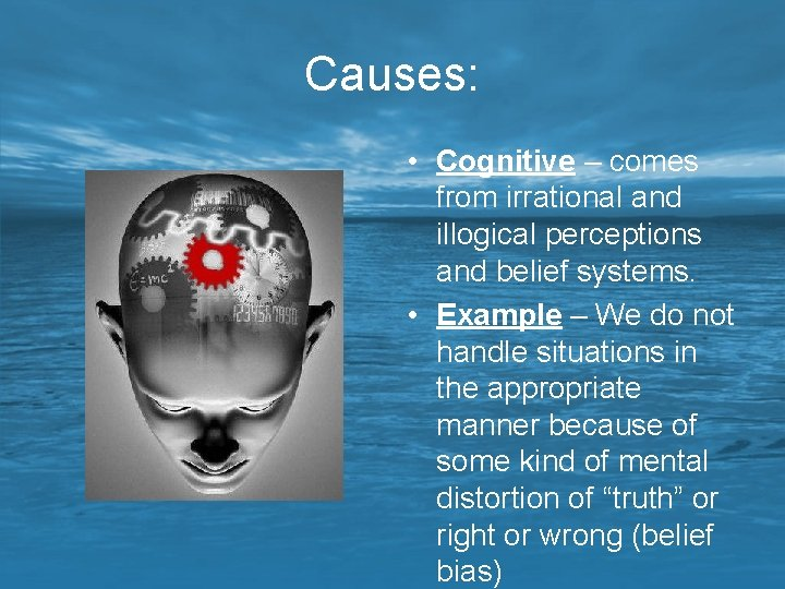 Causes: • Cognitive – comes from irrational and illogical perceptions and belief systems. •