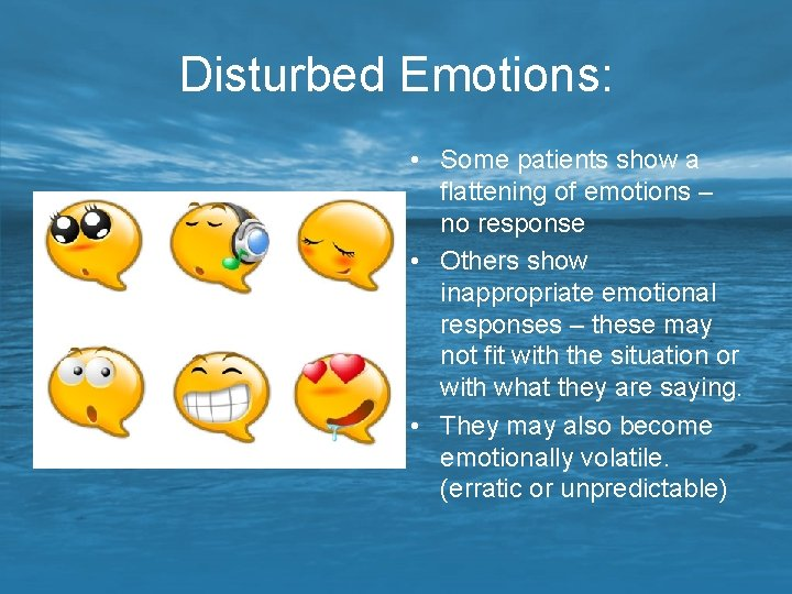 Disturbed Emotions: • Some patients show a flattening of emotions – no response •