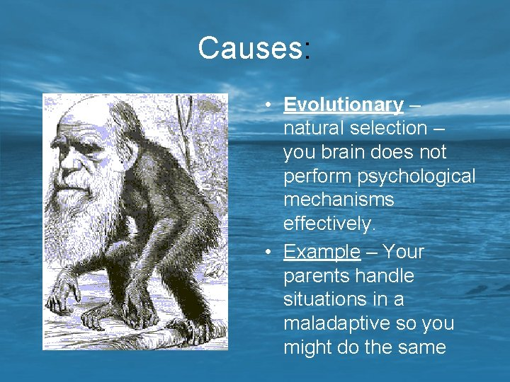 Causes: • Evolutionary – natural selection – you brain does not perform psychological mechanisms