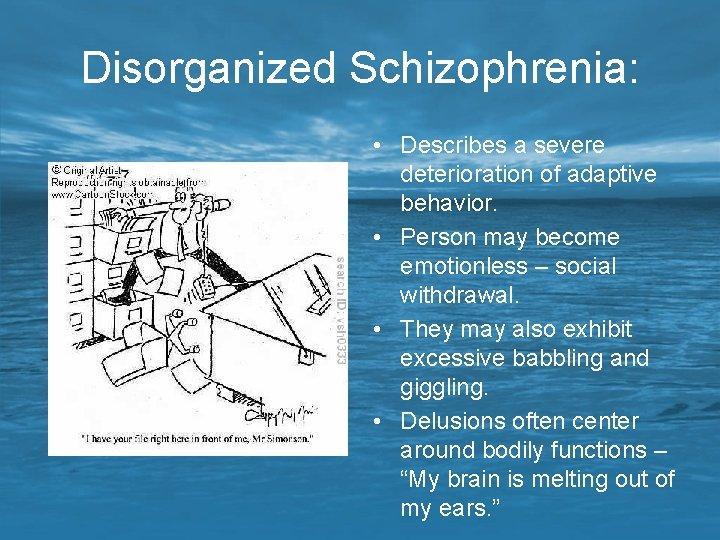 Disorganized Schizophrenia: • Describes a severe deterioration of adaptive behavior. • Person may become