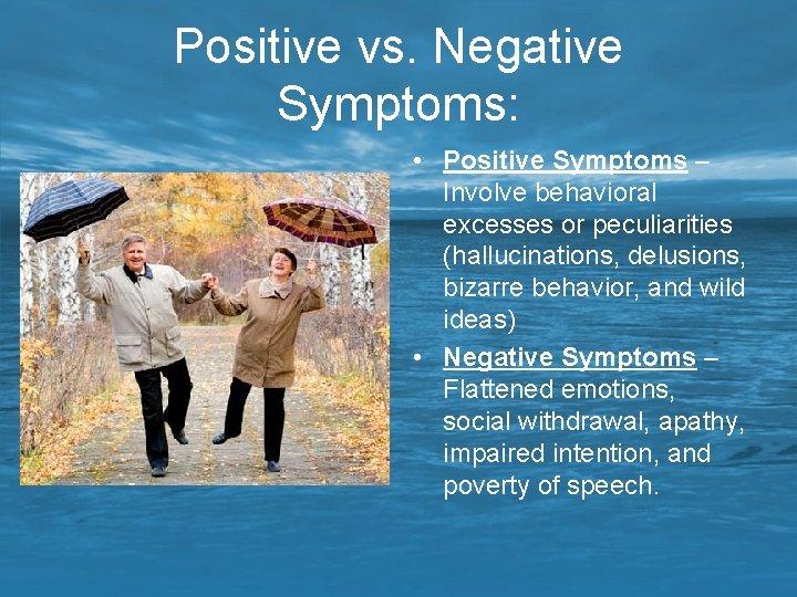 Positive vs. Negative Symptoms: • Positive Symptoms – Involve behavioral excesses or peculiarities (hallucinations,