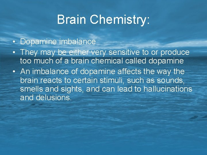 Brain Chemistry: • Dopamine imbalance • They may be either very sensitive to or