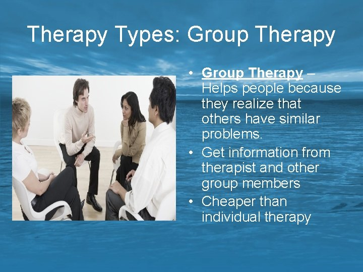 Therapy Types: Group Therapy • Group Therapy – Helps people because they realize that