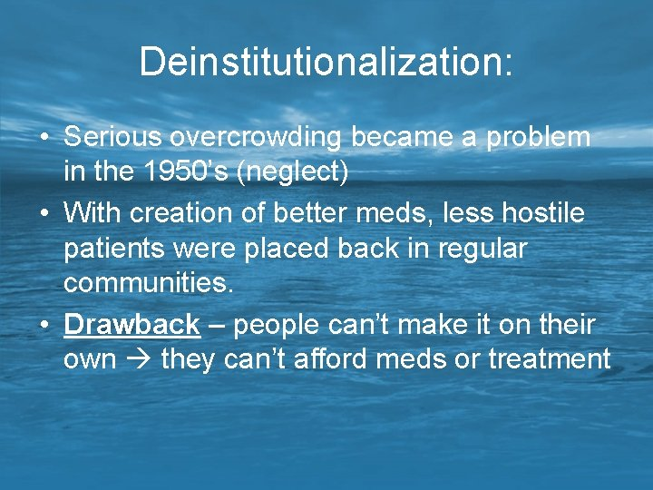 Deinstitutionalization: • Serious overcrowding became a problem in the 1950's (neglect) • With creation
