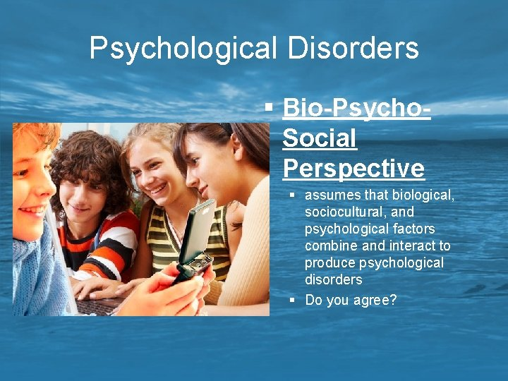 Psychological Disorders § Bio-Psycho. Social Perspective § assumes that biological, sociocultural, and psychological factors