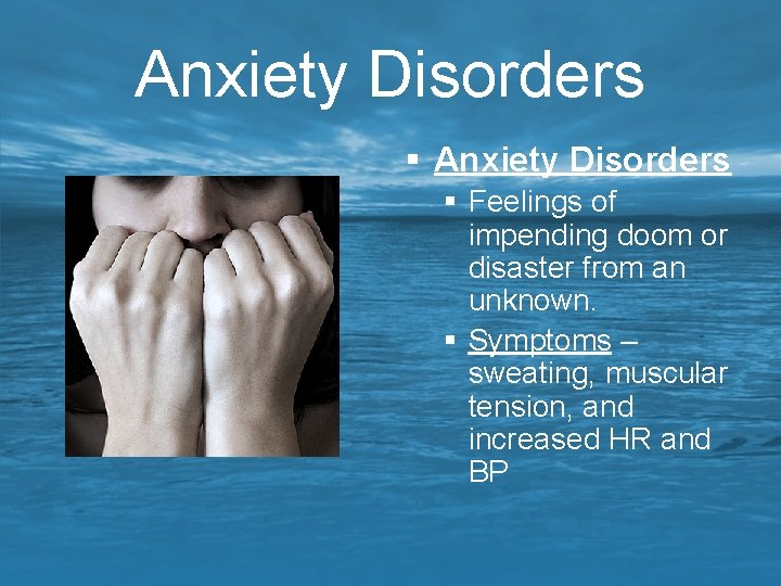 Anxiety Disorders § Feelings of impending doom or disaster from an unknown. § Symptoms