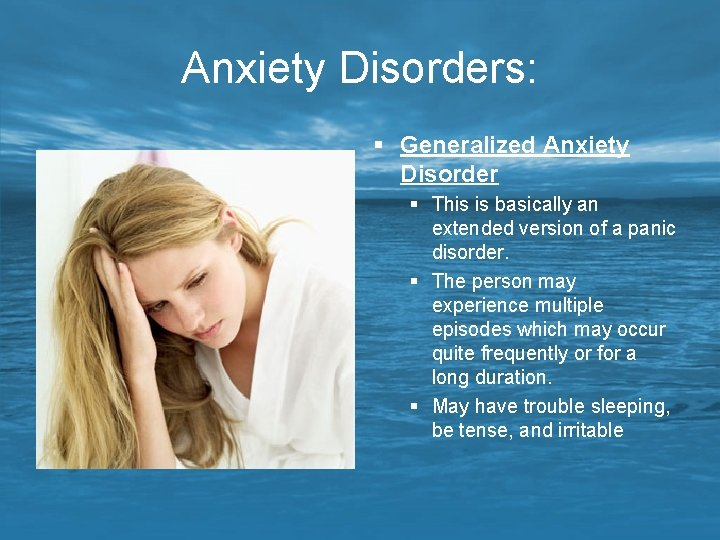 Anxiety Disorders: § Generalized Anxiety Disorder § This is basically an extended version of
