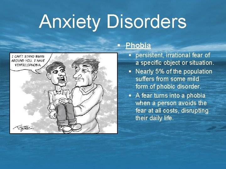 Anxiety Disorders § Phobia § persistent, irrational fear of a specific object or situation.