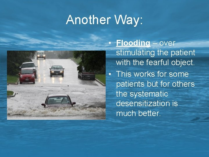 Another Way: • Flooding – over stimulating the patient with the fearful object. •
