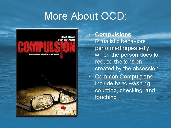 More About OCD: • Compulsions – Ritualistic behaviors performed repeatedly, which the person does
