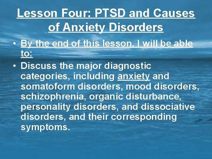 Lesson Four: PTSD and Causes of Anxiety Disorders • By the end of this