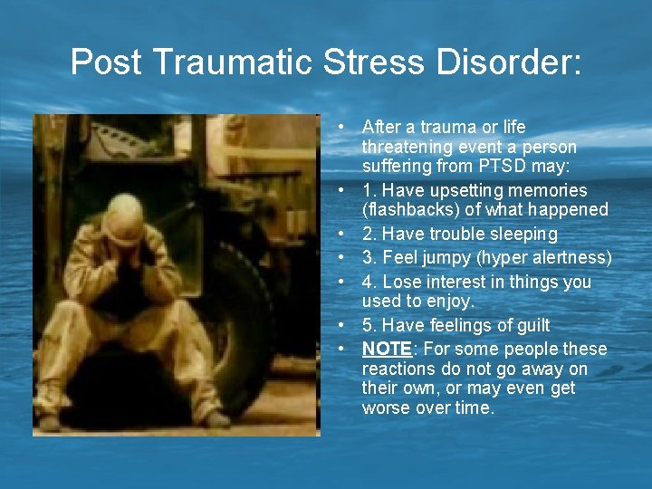 Post Traumatic Stress Disorder: • After a trauma or life threatening event a person