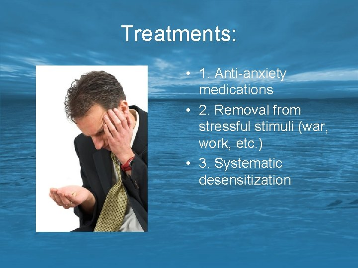 Treatments: • 1. Anti-anxiety medications • 2. Removal from stressful stimuli (war, work, etc.