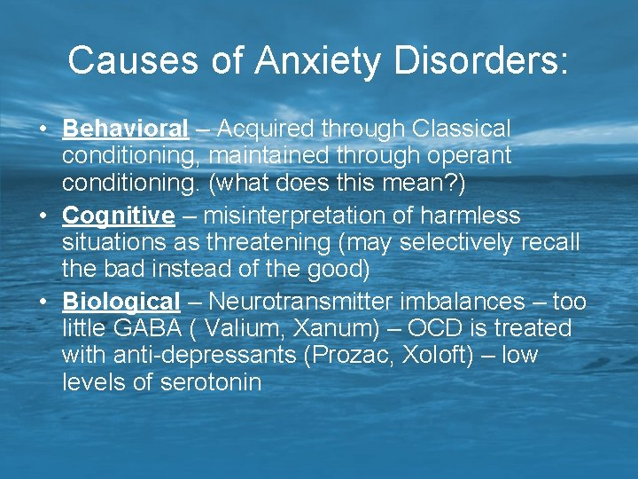 Causes of Anxiety Disorders: • Behavioral – Acquired through Classical conditioning, maintained through operant