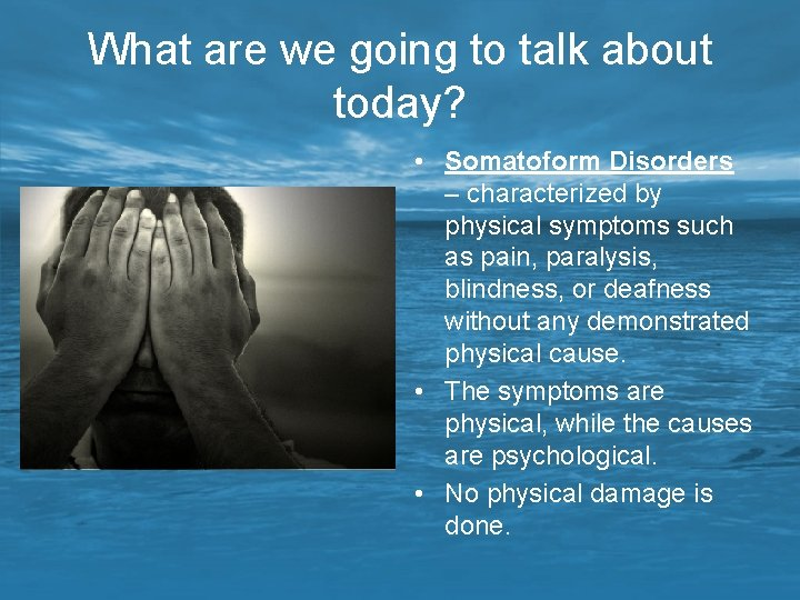 What are we going to talk about today? • Somatoform Disorders – characterized by