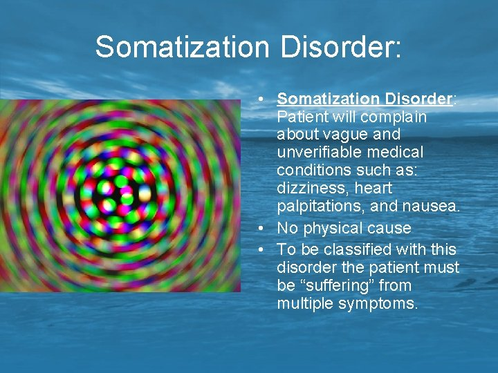 Somatization Disorder: • Somatization Disorder: Patient will complain about vague and unverifiable medical conditions