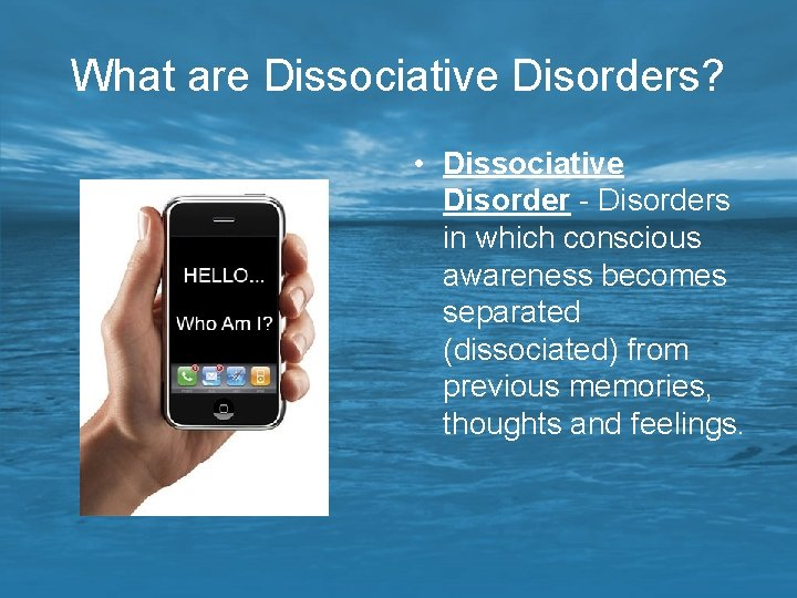 What are Dissociative Disorders? • Dissociative Disorder - Disorders in which conscious awareness becomes